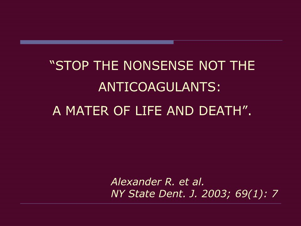 "Alexander R. et al. NY State Dent. J. 2003; 69(1): 7 ""STOP THE NONSENSE NOT THE ANTICOAGULANTS: A MATER OF LIFE AND DEATH""."
