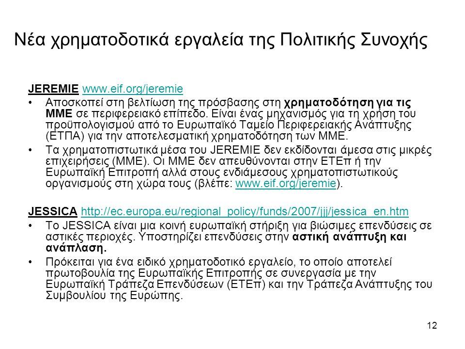 12 Νέα χρηματοδοτικά εργαλεία της Πολιτικής Συνοχής JEREMIE www.eif.org/jeremiewww.eif.org/jeremie •Αποσκοπεί στη βελτίωση της πρόσβασης στη χρηματοδότηση για τις ΜΜΕ σε περιφερειακό επίπεδο.