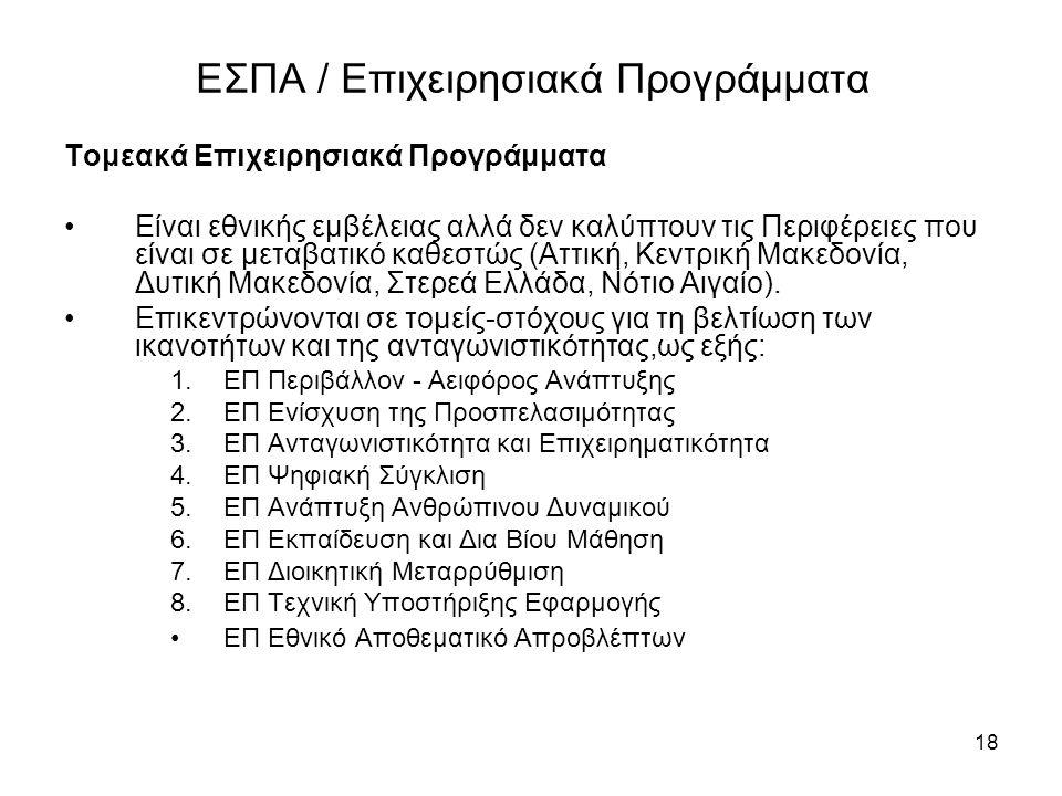 18 ΕΣΠΑ / Επιχειρησιακά Προγράμματα Τομεακά Επιχειρησιακά Προγράμματα •Είναι εθνικής εμβέλειας αλλά δεν καλύπτουν τις Περιφέρειες που είναι σε μεταβατικό καθεστώς (Αττική, Κεντρική Μακεδονία, Δυτική Μακεδονία, Στερεά Ελλάδα, Νότιο Αιγαίο).