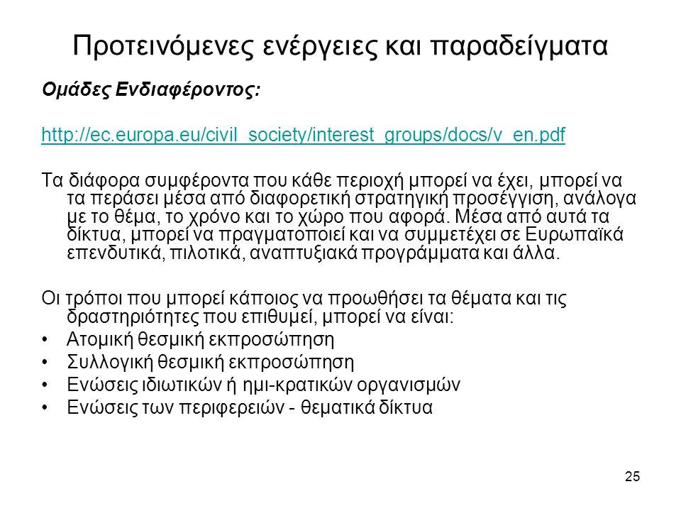 25 Προτεινόμενες ενέργειες και παραδείγματα Ομάδες Ενδιαφέροντος: http://ec.europa.eu/civil_society/interest_groups/docs/v_en.pdf Τα διάφορα συμφέροντα που κάθε περιοχή μπορεί να έχει, μπορεί να τα περάσει μέσα από διαφορετική στρατηγική προσέγγιση, ανάλογα με το θέμα, το χρόνο και το χώρο που αφορά.
