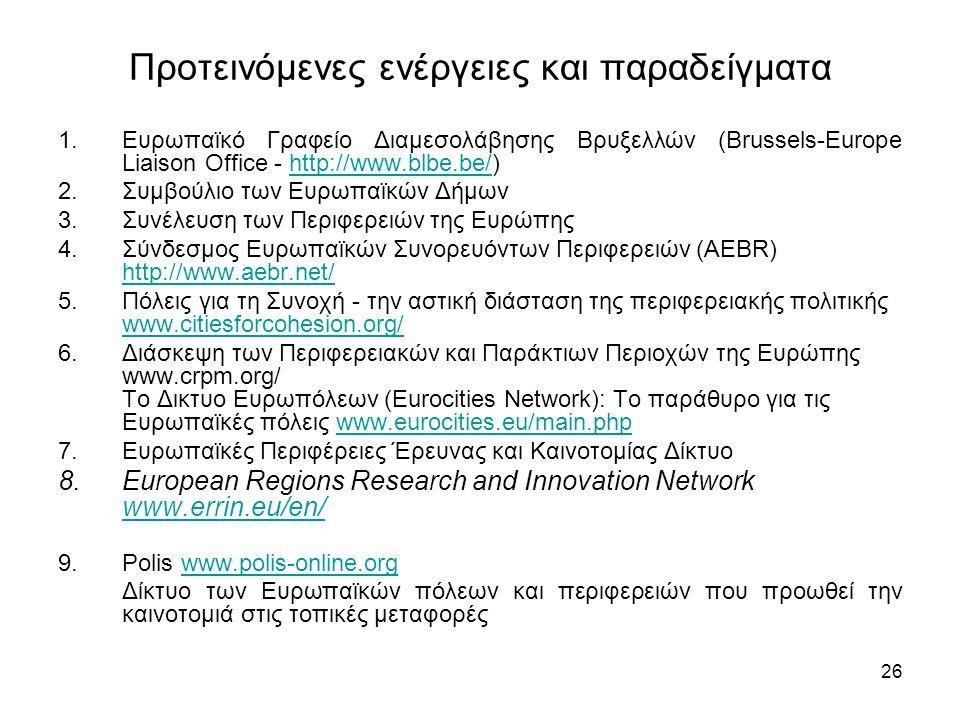 26 Προτεινόμενες ενέργειες και παραδείγματα 1.Ευρωπαϊκό Γραφείο Διαμεσολάβησης Βρυξελλών (Brussels-Europe Liaison Office - http://www.blbe.be/)http://www.blbe.be/ 2.Συμβούλιο των Ευρωπαϊκών Δήμων 3.Συνέλευση των Περιφερειών της Ευρώπης 4.Σύνδεσμος Ευρωπαϊκών Συνορευόντων Περιφερειών (AEBR) http://www.aebr.net/ http://www.aebr.net/ 5.Πόλεις για τη Συνοχή - την αστική διάσταση της περιφερειακής πολιτικής www.citiesforcohesion.org/ www.citiesforcohesion.org/ 6.Διάσκεψη των Περιφερειακών και Παράκτιων Περιοχών της Ευρώπης www.crpm.org/ Το Δικτυο Ευρωπόλεων (Eurocities Network): Το παράθυρο για τις Ευρωπαϊκές πόλεις www.eurocities.eu/main.phpwww.eurocities.eu/main.php 7.Ευρωπαϊκές Περιφέρειες Έρευνας και Καινοτομίας Δίκτυο 8.European Regions Research and Innovation Network www.errin.eu/en/ www.errin.eu/en/ 9.Polis www.polis-online.orgwww.polis-online.org Δίκτυο των Ευρωπαϊκών πόλεων και περιφερειών που προωθεί την καινοτομιά στις τοπικές μεταφορές