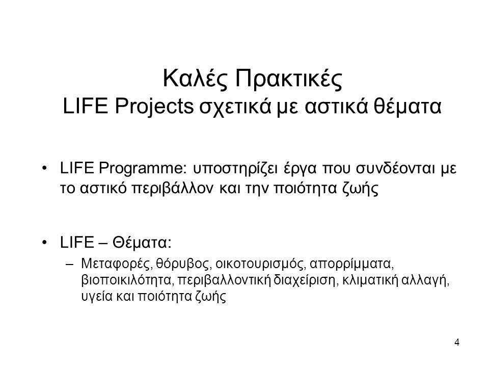 4 Καλές Πρακτικές LIFE Projects σχετικά με αστικά θέματα •LIFE Programme: υποστηρίζει έργα που συνδέονται με το αστικό περιβάλλον και την ποιότητα ζωής •LIFE – Θέματα: –Μεταφορές, θόρυβος, οικοτουρισμός, απορρίμματα, βιοποικιλότητα, περιβαλλοντική διαχείριση, κλιματική αλλαγή, υγεία και ποιότητα ζωής