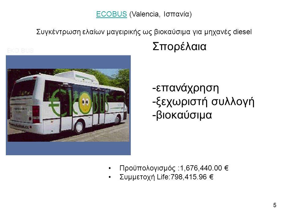 5 Σπορέλαια -επανάχρηση -ξεχωριστή συλλογή -βιοκαύσιμα •Προϋπολογισμός :1,676,440.00 € •Συμμετοχή Life:798,415.96 € ECOBUSECOBUS (Valencia, Ισπανία) Συγκέντρωση ελαίων μαγειρικής ως βιοκαύσιμα για μηχανές diesel