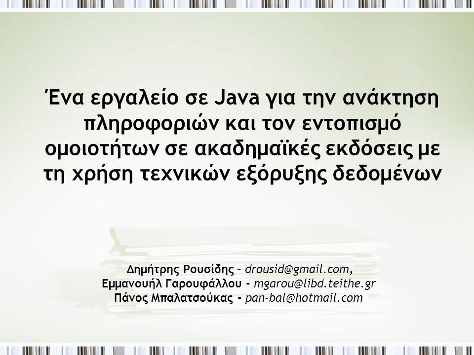 Ένα εργαλείο σε Java για την ανάκτηση πληροφοριών και τον εντοπισμό ομοιοτήτων σε ακαδημαϊκές εκδόσεις με τη χρήση τεχνικών εξόρυξης δεδομένων Δημήτρης Ρουσίδης - drousid@gmail.com, Εμμανουήλ Γαρουφάλλου - mgarou@libd.teithe.gr Πάνος Μπαλατσούκας - pan-bal@hotmail.com