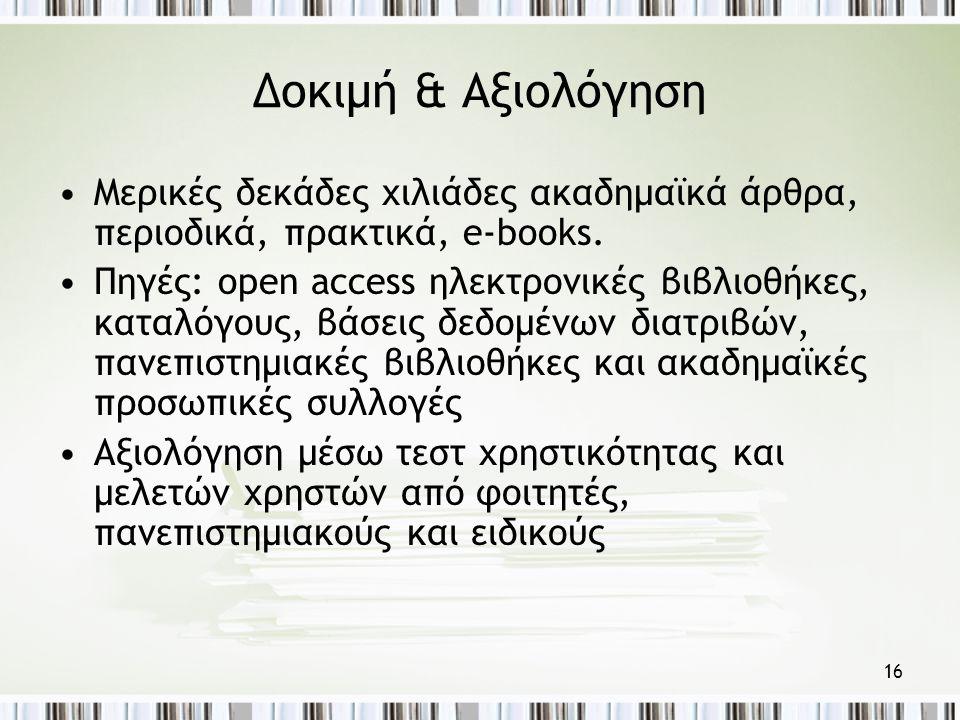 16 Δοκιμή & Αξιολόγηση •Μερικές δεκάδες χιλιάδες ακαδημαϊκά άρθρα, περιοδικά, πρακτικά, e-books.
