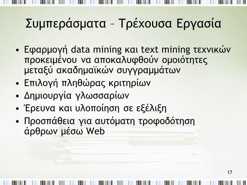 17 Συμπεράσματα – Τρέχουσα Εργασία •Εφαρμογή data mining και text mining τεχνικών προκειμένου να αποκαλυφθούν ομοιότητες μεταξύ ακαδημαϊκών συγγραμμάτων •Επιλογή πληθώρας κριτηρίων •Δημιουργία γλωσσαρίων •Έρευνα και υλοποίηση σε εξέλιξη •Προσπάθεια για αυτόματη τροφοδότηση άρθρων μέσω Web