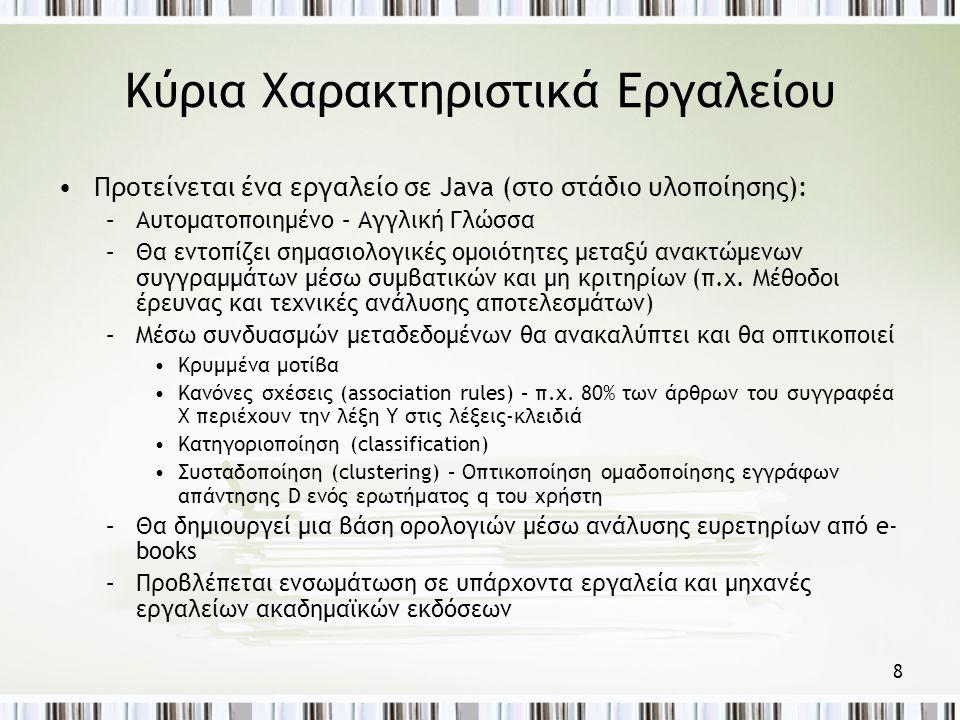 8 Κύρια Χαρακτηριστικά Εργαλείου •Προτείνεται ένα εργαλείο σε Java (στο στάδιο υλοποίησης): –Αυτοματοποιημένο – Αγγλική Γλώσσα –Θα εντοπίζει σημασιολογικές ομοιότητες μεταξύ ανακτώμενων συγγραμμάτων μέσω συμβατικών και μη κριτηρίων (π.χ.