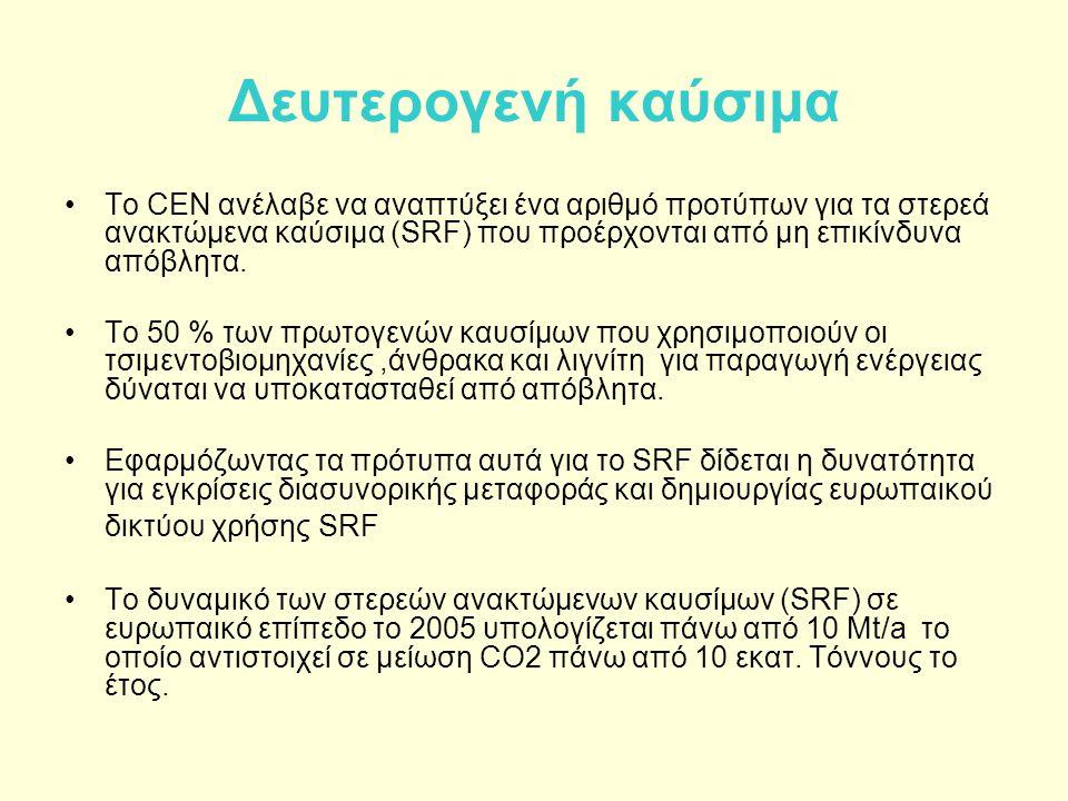 Δευτερογενή καύσιμα •Το CEN ανέλαβε να αναπτύξει ένα αριθμό προτύπων για τα στερεά ανακτώμενα καύσιμα (SRF) που προέρχονται από μη επικίνδυνα απόβλητα