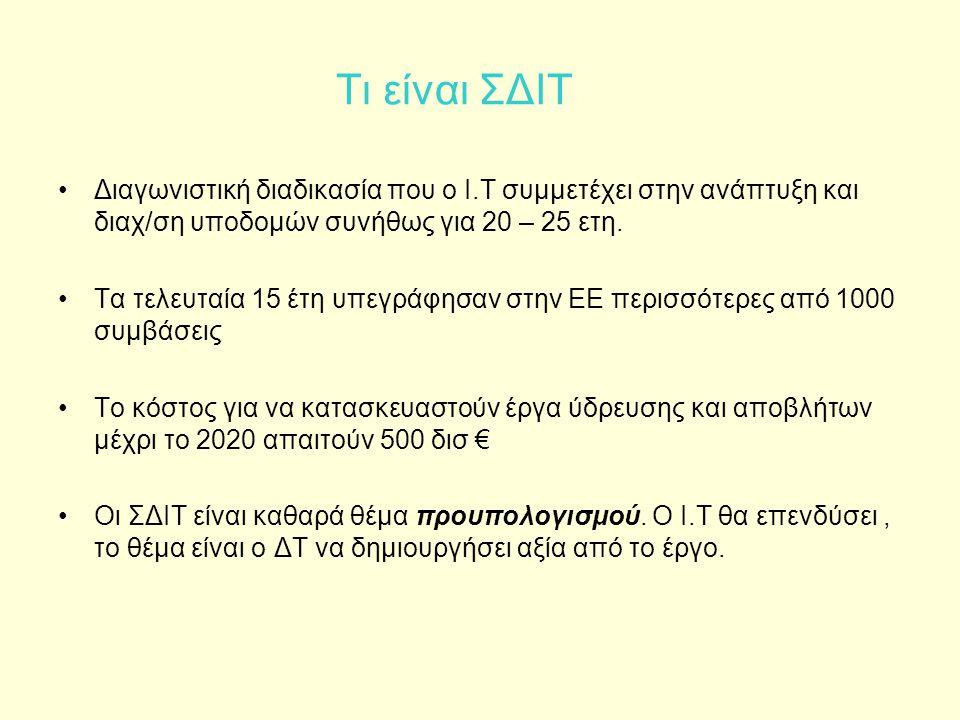 Τι είναι ΣΔΙΤ •Διαγωνιστική διαδικασία που ο Ι.Τ συμμετέχει στην ανάπτυξη και διαχ/ση υποδομών συνήθως για 20 – 25 ετη. •Τα τελευταία 15 έτη υπεγράφησ