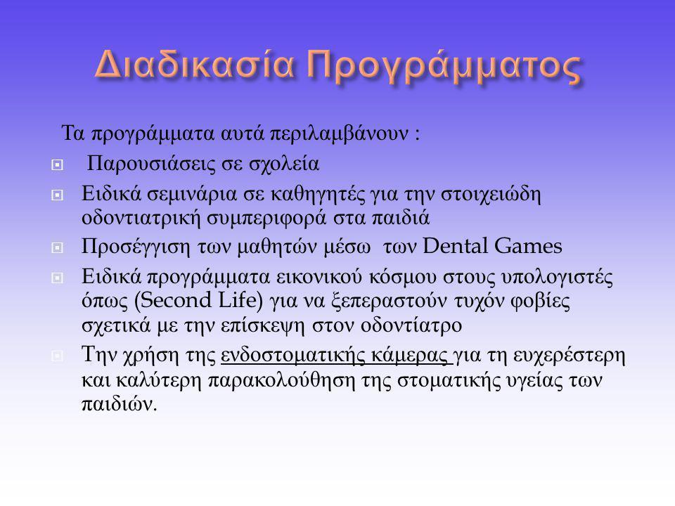 Τα προγράμματα αυτά περιλαμβάνουν :  Παρουσιάσεις σε σχολεία  Ειδικά σεμινάρια σε καθηγητές για την στοιχειώδη οδοντιατρική συμπεριφορά στα παιδιά  Προσέγγιση των μαθητών μέσω των Dental Games  Ειδικά προγράμματα εικονικού κόσμου στους υπολογιστές όπως (Second Life) για να ξεπεραστούν τυχόν φοβίες σχετικά με την επίσκεψη στον οδοντίατρο  T ην χρήση της ενδοστοματικής κάμερας για τη ευχερέστερη και καλύτερη παρακολούθηση της στοματικής υγείας των παιδιών.