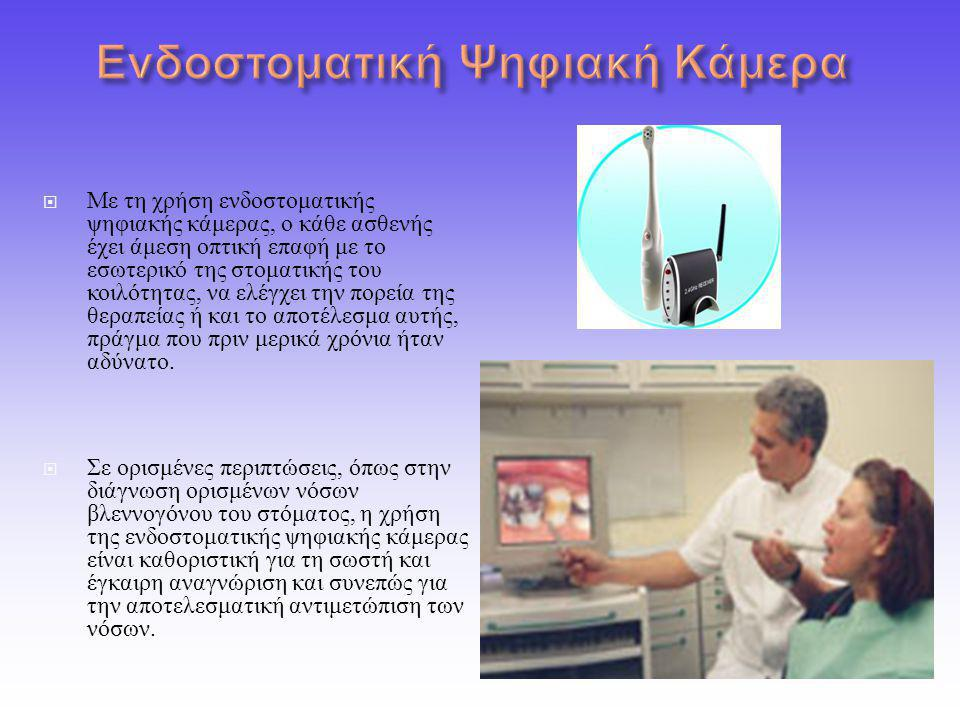  Με τη χρήση ενδοστοματικής ψηφιακής κάμερας, ο κάθε ασθενής έχει άμεση οπτική επαφή με το εσωτερικό της στοματικής του κοιλότητας, να ελέγχει την πορεία της θεραπείας ή και το αποτέλεσμα αυτής, πράγμα που πριν μερικά χρόνια ήταν αδύνατο.