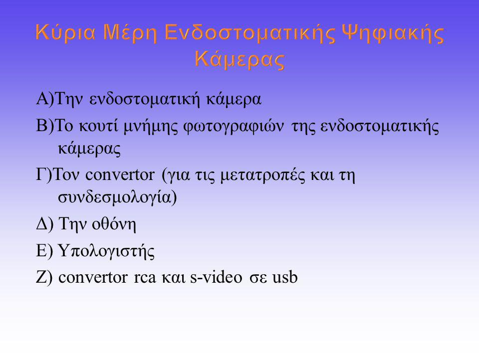 Α ) Την ενδοστοματική κάμερα Β ) Το κουτί μνήμης φωτογραφιών της ενδοστοματικής κάμερας Γ ) Τον convertor ( για τις μετατροπές και τη συνδεσμολογία ) Δ ) Την οθόνη E) Y πολογιστής Ζ ) convertor rca και s-video σε usb