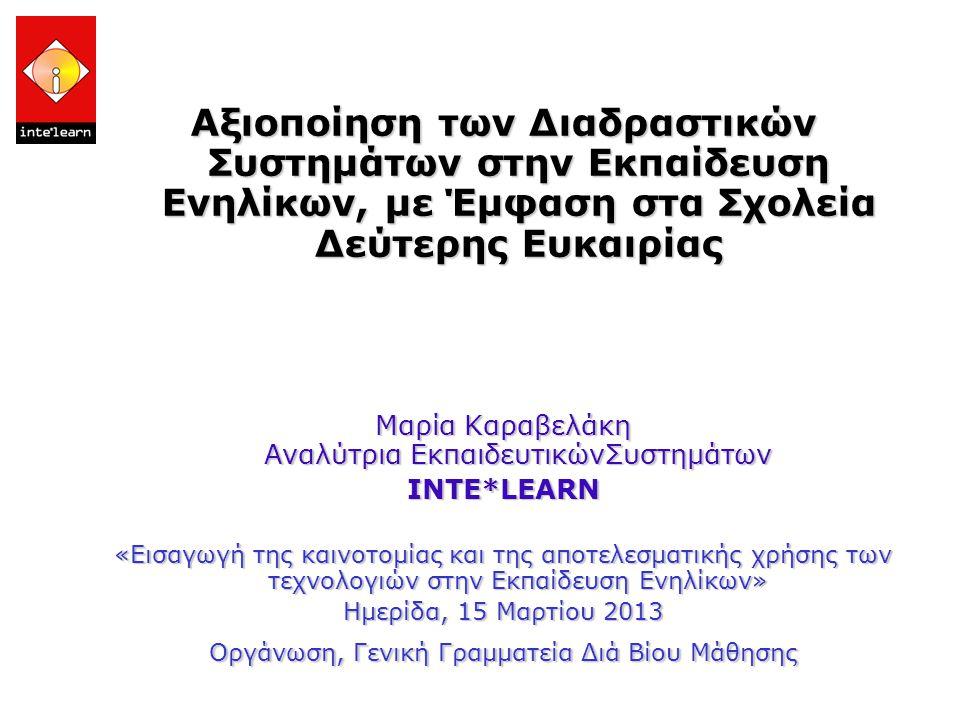 Αξιοποίηση των Διαδραστικών Συστημάτων στην Εκπαίδευση Ενηλίκων, με Έμφαση στα Σχολεία Δεύτερης Ευκαιρίας Μαρία Καραβελάκη Αναλύτρια ΕκπαιδευτικώνΣυστημάτων ΙΝΤΕ*LEARN «Εισαγωγή της καινοτομίας και της αποτελεσματικής χρήσης των τεχνολογιών στην Εκπαίδευση Ενηλίκων» Hμερίδα, 15 Μαρτίου 2013 Οργάνωση, Γενική Γραμματεία Διά Βίου Μάθησης