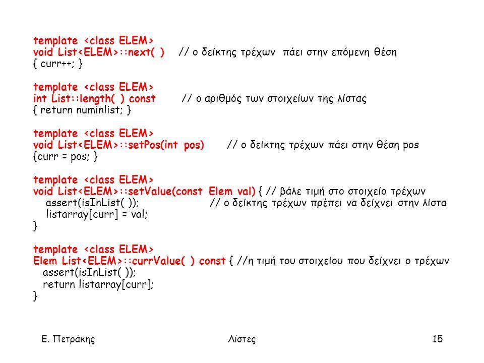 Ε. ΠετράκηςΛίστες15 template void List ::next( ) // ο δείκτης τρέχων πάει στην επόμενη θέση { curr++; } template int List::length( ) const // ο αριθμό