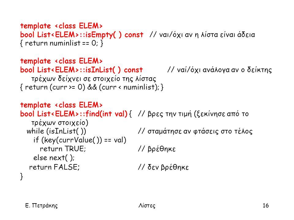 Ε. ΠετράκηςΛίστες16 template bool List ::isEmpty( ) const // ναι/όχι αν η λίστα είναι άδεια { return numinlist == 0; } template bool List ::isInList(