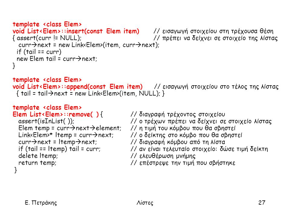Ε. ΠετράκηςΛίστες27 template void List ::insert(const Elem item) // εισαγωγή στοιχείου στη τρέχουσα θέση { assert(curr != NULL); // πρέπει να δείχνει