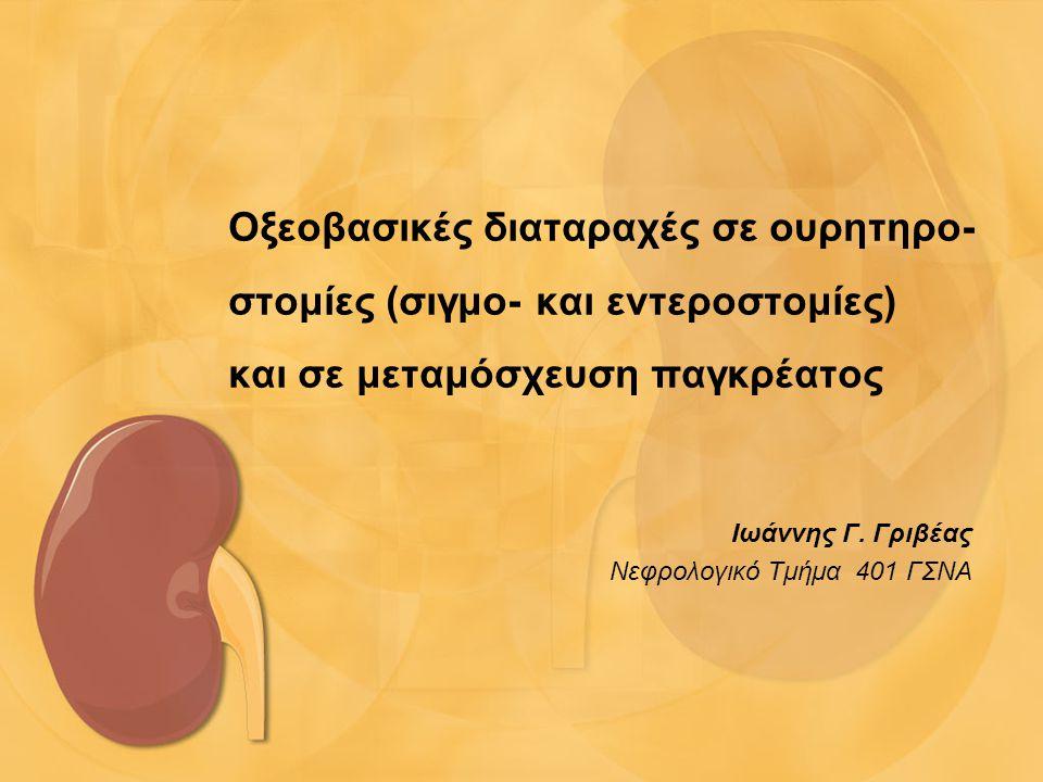 Οξεοβασικές διαταραχές σε ουρητηρο- στομίες (σιγμο- και εντεροστομίες) και σε μεταμόσχευση παγκρέατος Ιωάννης Γ. Γριβέας Nεφρολογικό Τμήμα 401 ΓΣΝΑ