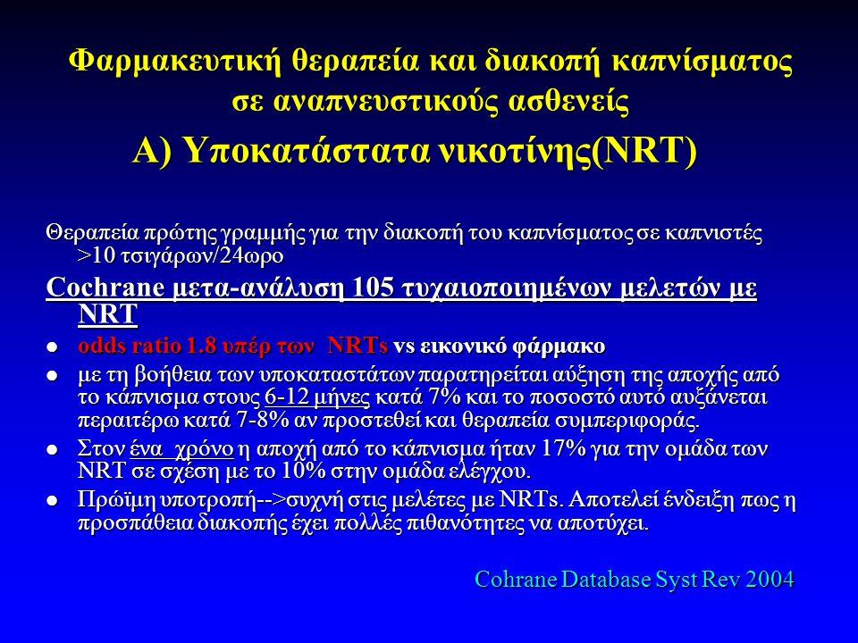 Φαρμακευτική θεραπεία και διακοπή καπνίσματος σε αναπνευστικούς ασθενείς Α) Υποκατάστατα νικοτίνης(NRT) Θεραπεία πρώτης γραμμής για την διακοπή του καπνίσματος σε καπνιστές >10 τσιγάρων/24ωρο Cochrane μετα-ανάλυση 105 τυχαιοποιημένων μελετών με NRT  odds ratio 1.8 υπέρ των NRTs vs εικονικό φάρμακο  με τη βοήθεια των υποκαταστάτων παρατηρείται αύξηση της αποχής από το κάπνισμα στους 6-12 μήνες κατά 7% και το ποσοστό αυτό αυξάνεται περαιτέρω κατά 7-8% αν προστεθεί και θεραπεία συμπεριφοράς.