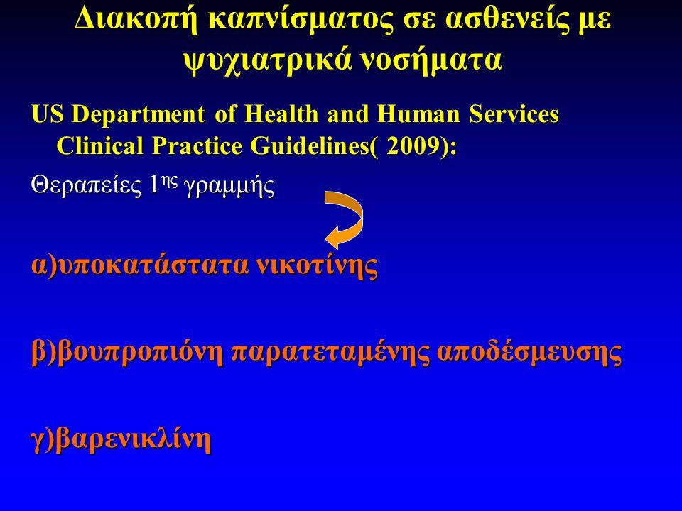 Διακοπή καπνίσματος σε ασθενείς με ψυχιατρικά νοσήματα US Department of Ηealth and Human Services Clinical Practice Guidelines( 2009): Θεραπείες 1 ης γραμμής α)υποκατάστατα νικοτίνης β)βουπροπιόνη παρατεταμένης αποδέσμευσης γ)βαρενικλίνη
