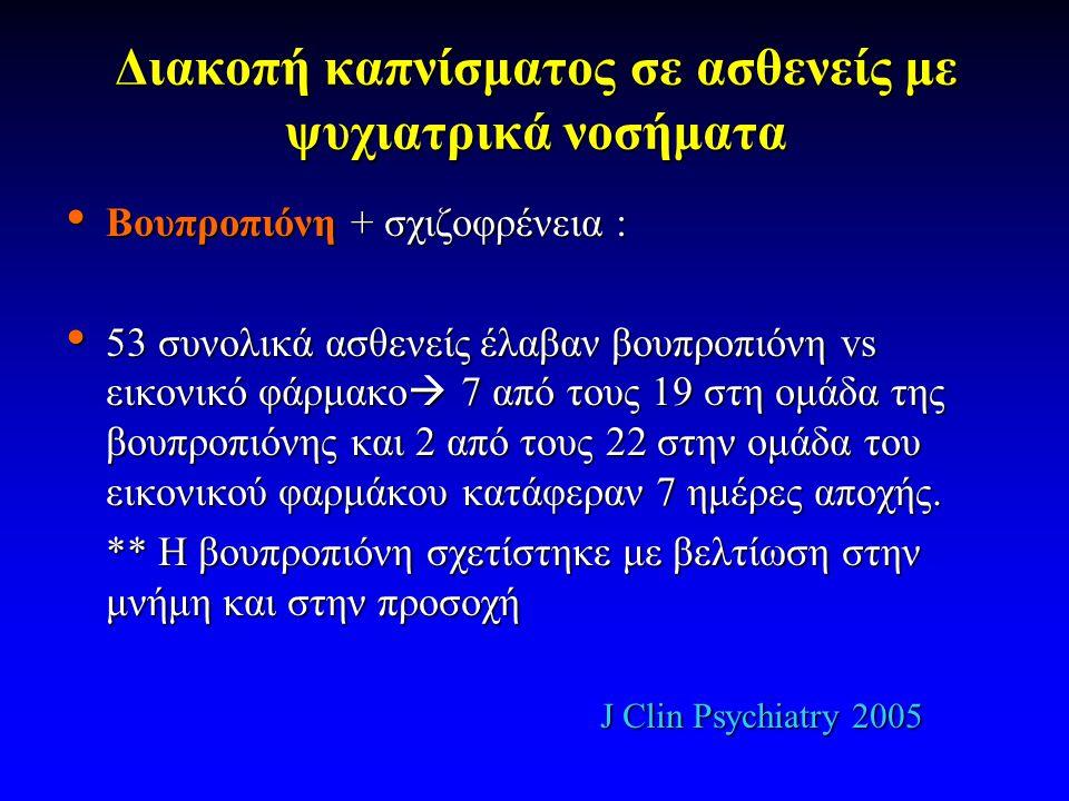 Διακοπή καπνίσματος σε ασθενείς με ψυχιατρικά νοσήματα • Βουπροπιόνη + σχιζοφρένεια : • 53 συνολικά ασθενείς έλαβαν βουπροπιόνη vs εικονικό φάρμακο  7 από τους 19 στη ομάδα της βουπροπιόνης και 2 από τους 22 στην ομάδα του εικονικού φαρμάκου κατάφεραν 7 ημέρες αποχής.