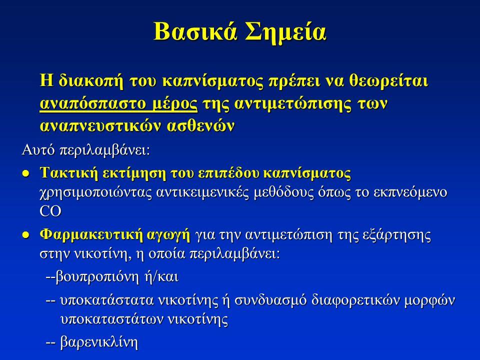 Βασικά Σημεία Η διακοπή του καπνίσματος πρέπει να θεωρείται αναπόσπαστο μέρος της αντιμετώπισης των αναπνευστικών ασθενών Αυτό περιλαμβάνει:  Τακτική εκτίμηση του επιπέδου καπνίσματος χρησιμοποιώντας αντικειμενικές μεθόδους όπως το εκπνεόμενο CO  Φαρμακευτική αγωγή για την αντιμετώπιση της εξάρτησης στην νικοτίνη, η οποία περιλαμβάνει: --βουπροπιόνη ή/και -- υποκατάστατα νικοτίνης ή συνδυασμό διαφορετικών μορφών υποκαταστάτων νικοτίνης -- βαρενικλίνη