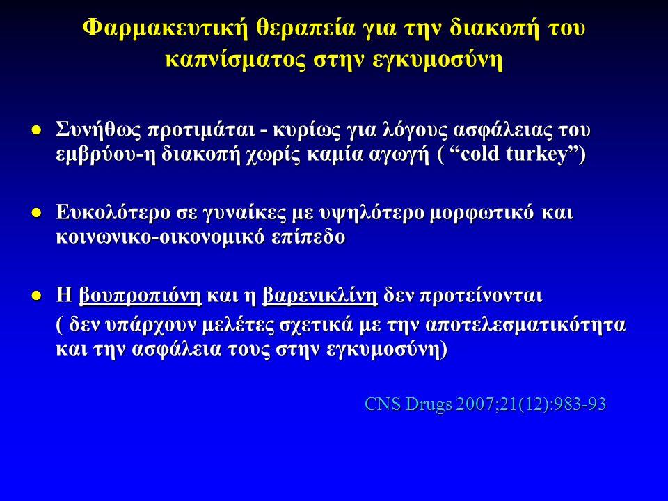 Φαρμακευτική θεραπεία για την διακοπή του καπνίσματος στην εγκυμοσύνη  Συνήθως προτιμάται - κυρίως για λόγους ασφάλειας του εμβρύου-η διακοπή χωρίς καμία αγωγή ( cold turkey )  Ευκολότερο σε γυναίκες με υψηλότερο μορφωτικό και κοινωνικο-οικονομικό επίπεδο  Η βουπροπιόνη και η βαρενικλίνη δεν προτείνονται ( δεν υπάρχουν μελέτες σχετικά με την αποτελεσματικότητα και την ασφάλεια τους στην εγκυμοσύνη) CNS Drugs 2007;21(12):983-93