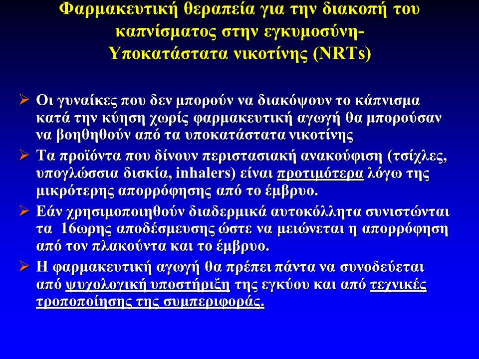 Φαρμακευτική θεραπεία για την διακοπή του καπνίσματος στην εγκυμοσύνη- Υποκατάστατα νικοτίνης (NRTs)  Οι γυναίκες που δεν μπορούν να διακόψουν το κάπνισμα κατά την κύηση χωρίς φαρμακευτική αγωγή θα μπορούσαν να βοηθηθούν από τα υποκατάστατα νικοτίνης  Τα προϊόντα που δίνουν περιστασιακή ανακούφιση (τσίχλες, υπογλώσσια δισκία, inhalers) είναι προτιμότερα λόγω της μικρότερης απορρόφησης από το έμβρυο.