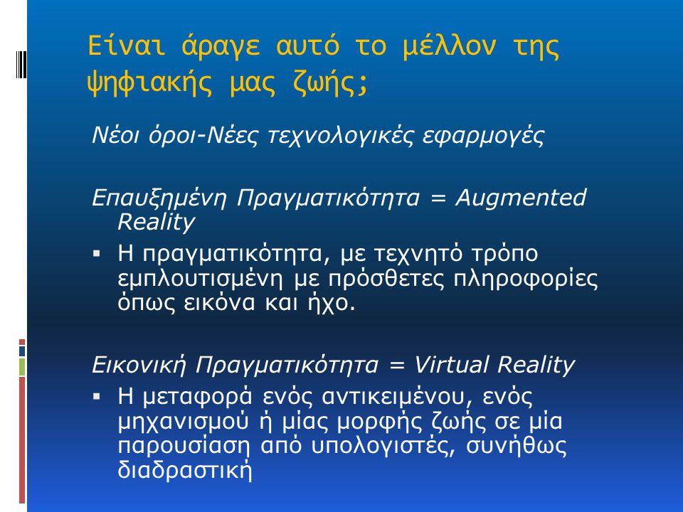 Είναι άραγε αυτό το μέλλον της ψηφιακής μας ζωής; Νέοι όροι-Νέες τεχνολογικές εφαρμογές Επαυξημένη Πραγματικότητα = Augmented Reality  Η πραγματικότη