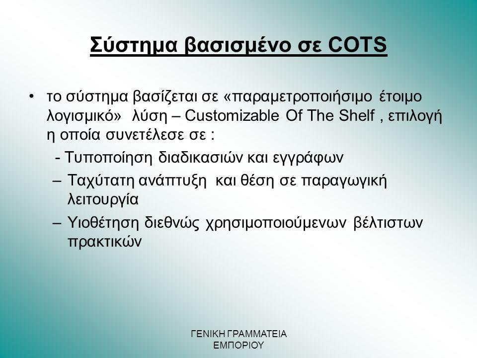 ΓΕΝΙΚΗ ΓΡΑΜΜΑΤΕΙΑ ΕΜΠΟΡΙΟΥ Σύστημα βασισμένο σε COTS •το σύστημα βασίζεται σε «παραμετροποιήσιμo έτοιμο λογισμικό» λύση – Customizable Of The Shelf, ε