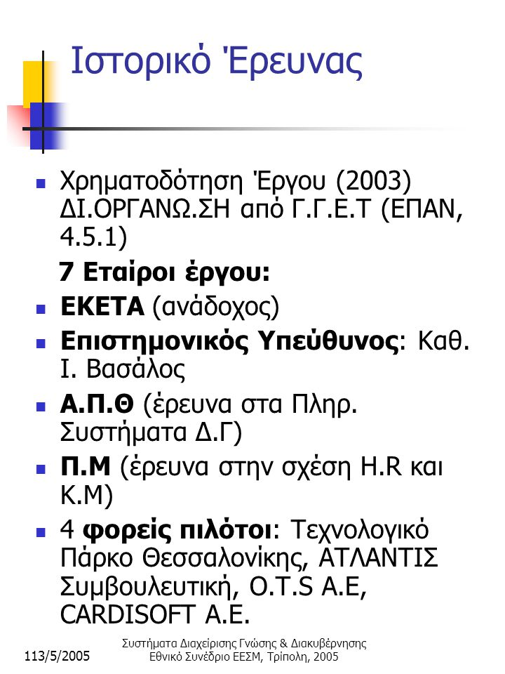 113/5/2005 Συστήματα Διαχείρισης Γνώσης & Διακυβέρνησης Εθνικό Συνέδριο ΕΕΣΜ, Τρίπολη, 2005 Ιστορικό Έρευνας  Χρηματοδότηση Έργου (2003) ΔΙ.ΟΡΓΑΝΩ.ΣΗ από Γ.Γ.Ε.Τ (ΕΠΑΝ, 4.5.1) 7 Εταίροι έργου:  ΕΚΕΤΑ (ανάδοχος)  Επιστημονικός Υπεύθυνος: Καθ.