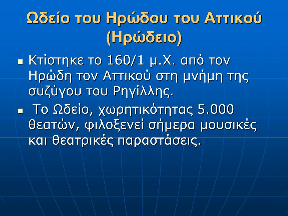Ωδείο του Ηρώδου του Αττικού (Ηρώδειο)  Κτίστηκε το 160/1 μ.Χ. από τον Ηρώδη τον Αττικού στη μνήμη της συζύγου του Ρηγίλλης.  Το Ωδείο, χωρητικότητα