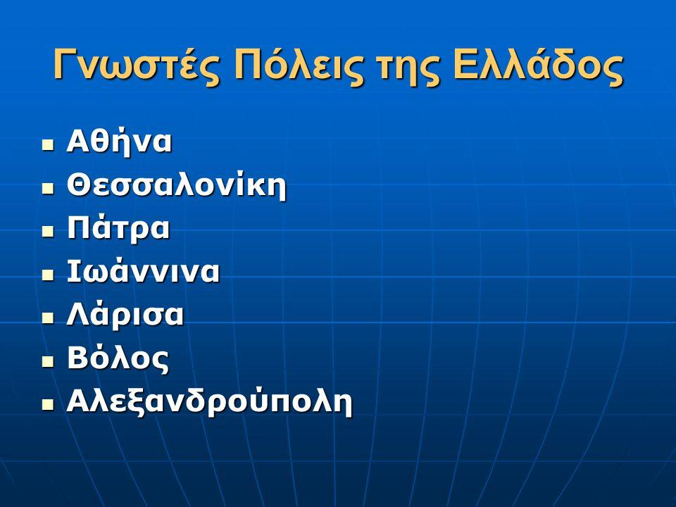 Γνωστές Πόλεις της Ελλάδος  Αθήνα  Θεσσαλονίκη  Πάτρα  Ιωάννινα  Λάρισα  Βόλος  Αλεξανδρούπολη