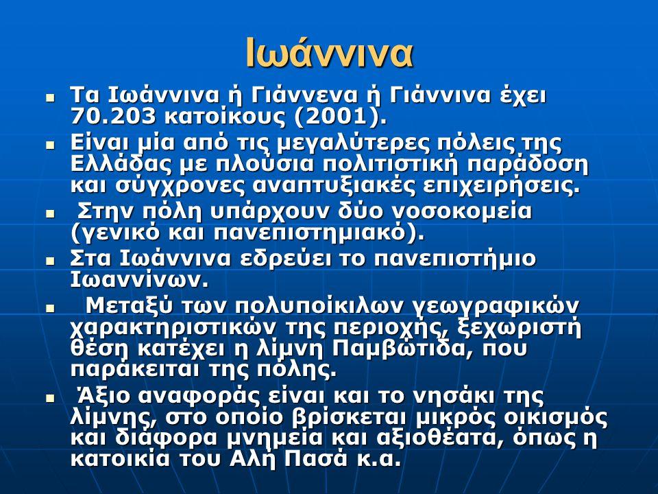 Ιωάννινα  Τα Ιωάννινα ή Γιάννενα ή Γιάννινα έχει 70.203 κατοίκους (2001).  Είναι μία από τις μεγαλύτερες πόλεις της Ελλάδας με πλούσια πολιτιστική π