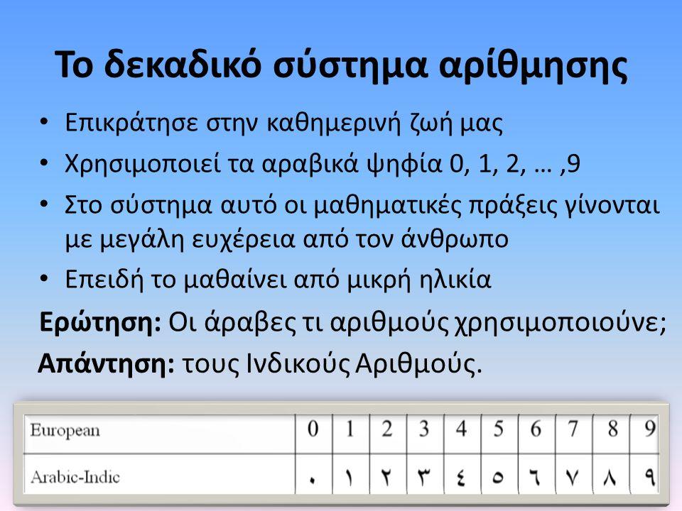 Το δεκαδικό σύστημα αρίθμησης • Επικράτησε στην καθημερινή ζωή μας • Χρησιμοποιεί τα αραβικά ψηφία 0, 1, 2, …,9 • Στο σύστημα αυτό οι μαθηματικές πράξ