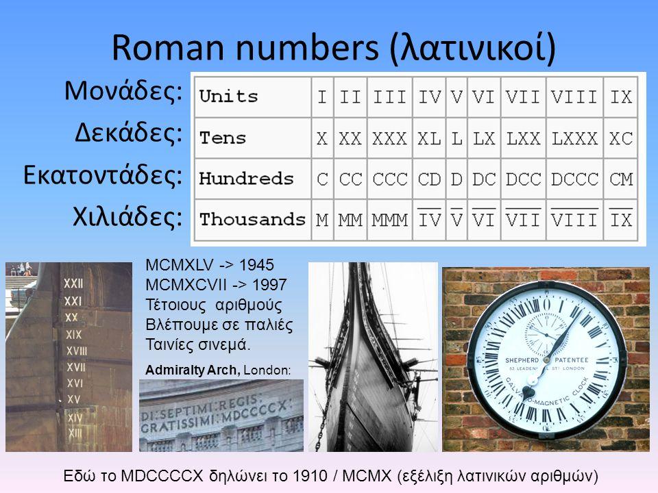 Roman numbers (λατινικοί) Μονάδες: Δεκάδες: Εκατοντάδες: Χιλιάδες: Admiralty Arch, London: MCMXLV -> 1945 MCMXCVII -> 1997 Τέτοιους αριθμούς Βλέπουμε