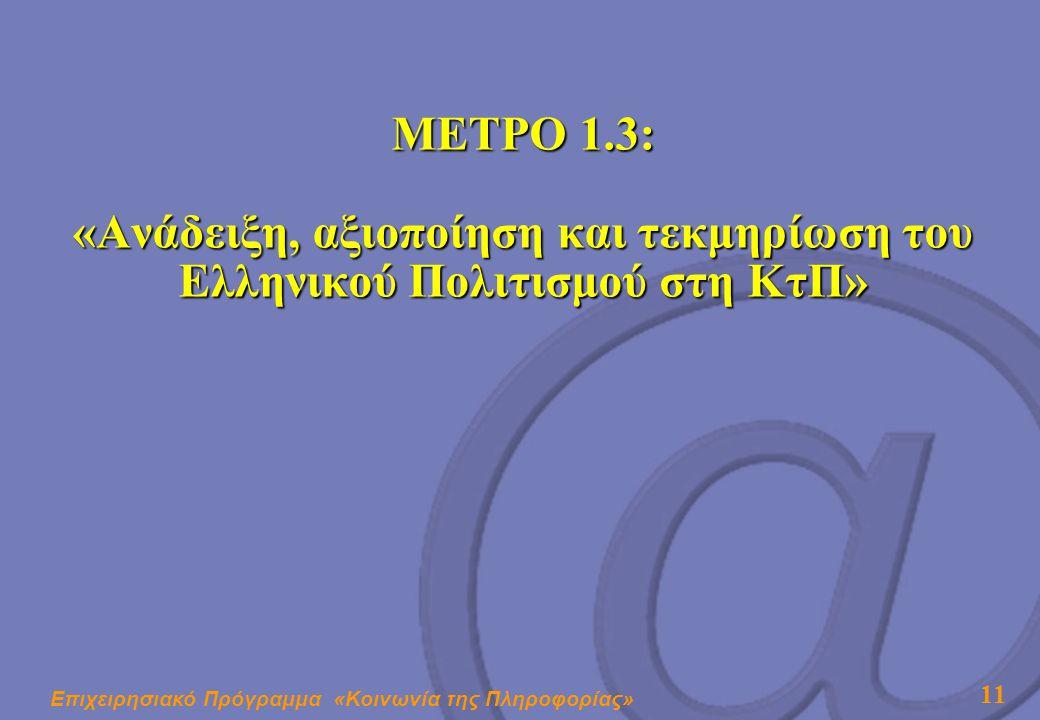Επιχειρησιακό Πρόγραμμα «Κοινωνία της Πληροφορίας» 11 ΜΕΤΡΟ 1.3: «Ανάδειξη, αξιοποίηση και τεκμηρίωση του Ελληνικού Πολιτισμού στη ΚτΠ»