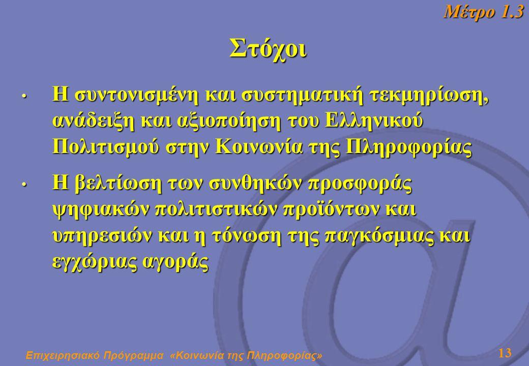 Επιχειρησιακό Πρόγραμμα «Κοινωνία της Πληροφορίας» 13 Στόχοι • Η συντονισμένη και συστηματική τεκμηρίωση, ανάδειξη και αξιοποίηση του Ελληνικού Πολιτισμού στην Κοινωνία της Πληροφορίας • Η βελτίωση των συνθηκών προσφοράς ψηφιακών πολιτιστικών προϊόντων και υπηρεσιών και η τόνωση της παγκόσμιας και εγχώριας αγοράς Μέτρο 1.3