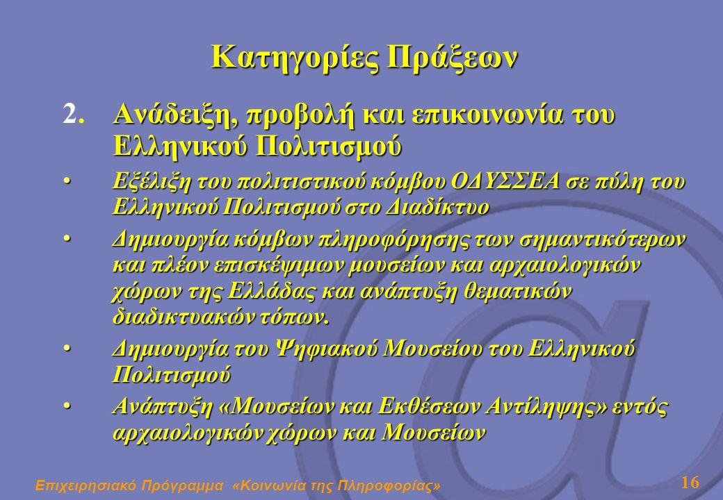 Επιχειρησιακό Πρόγραμμα «Κοινωνία της Πληροφορίας» 16 Κατηγορίες Πράξεων Ανάδειξη, προβολή και επικοινωνία του Ελληνικού Πολιτισμού 2.Ανάδειξη, προβολή και επικοινωνία του Ελληνικού Πολιτισμού •Εξέλιξη του πολιτιστικού κόμβου ΟΔΥΣΣΕΑ σε πύλη του Ελληνικού Πολιτισμού στο Διαδίκτυο •Δημιουργία κόμβων πληροφόρησης των σημαντικότερων και πλέον επισκέψιμων μουσείων και αρχαιολογικών χώρων της Ελλάδας και ανάπτυξη θεματικών διαδικτυακών τόπων.