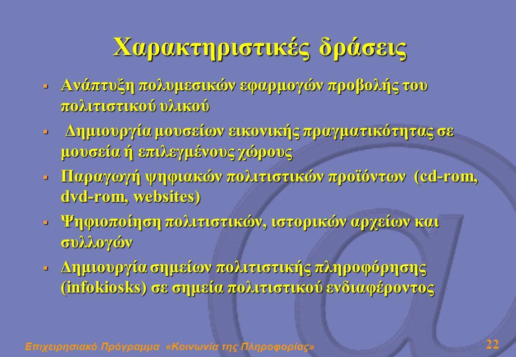Επιχειρησιακό Πρόγραμμα «Κοινωνία της Πληροφορίας» 22 Χαρακτηριστικές δράσεις  Ανάπτυξη πολυμεσικών εφαρμογών προβολής του πολιτιστικού υλικού  Δημιουργία μουσείων εικονικής πραγματικότητας σε μουσεία ή επιλεγμένους χώρους  Παραγωγή ψηφιακών πολιτιστικών προϊόντων (cd-rom, dvd-rom, websites)  Ψηφιοποίηση πολιτιστικών, ιστορικών αρχείων και συλλογών  Δημιουργία σημείων πολιτιστικής πληροφόρησης (infokiosks) σε σημεία πολιτιστικού ενδιαφέροντος