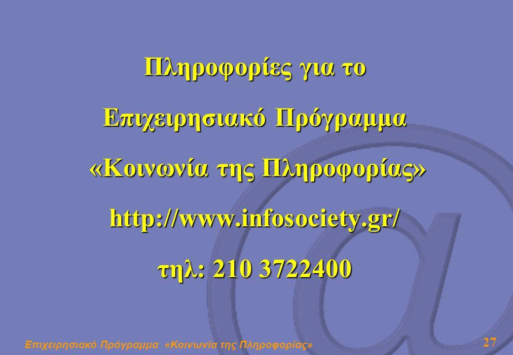 Επιχειρησιακό Πρόγραμμα «Κοινωνία της Πληροφορίας» 27 Πληροφορίες για το Επιχειρησιακό Πρόγραμμα «Κοινωνία της Πληροφορίας» «Κοινωνία της Πληροφορίας»http://www.infosociety.gr/ τηλ: 210 3722400