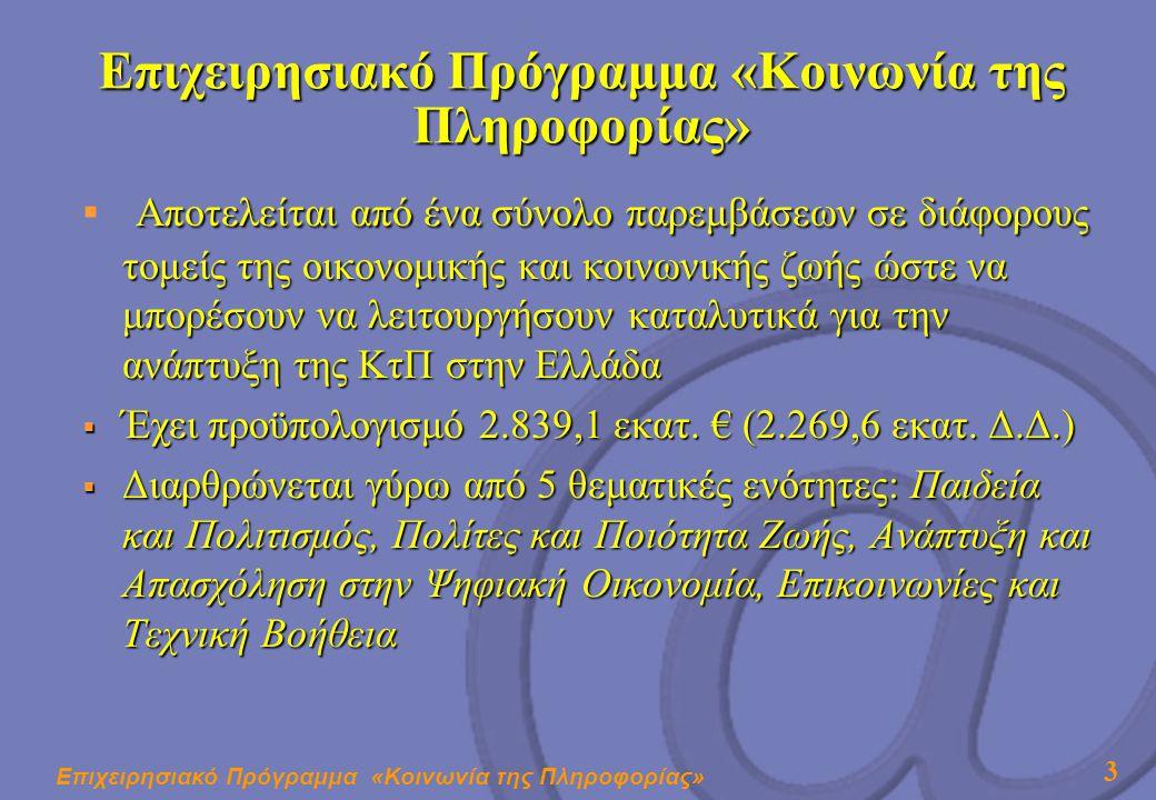 Επιχειρησιακό Πρόγραμμα «Κοινωνία της Πληροφορίας» 3 Αποτελείται από ένα σύνολο παρεμβάσεων σε διάφορους τομείς της οικονομικής και κοινωνικής ζωής ώστε να μπορέσουν να λειτουργήσουν καταλυτικά για την ανάπτυξη της ΚτΠ στην Ελλάδα  Αποτελείται από ένα σύνολο παρεμβάσεων σε διάφορους τομείς της οικονομικής και κοινωνικής ζωής ώστε να μπορέσουν να λειτουργήσουν καταλυτικά για την ανάπτυξη της ΚτΠ στην Ελλάδα  Έχει προϋπολογισμό 2.839,1 εκατ.