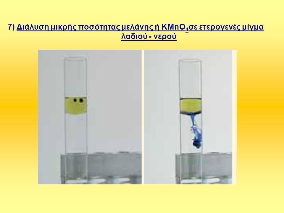 7) Διάλυση μικρής ποσότητας μελάνης ή KMnO 4 σε ετερογενές μίγμα λαδιού - νερού