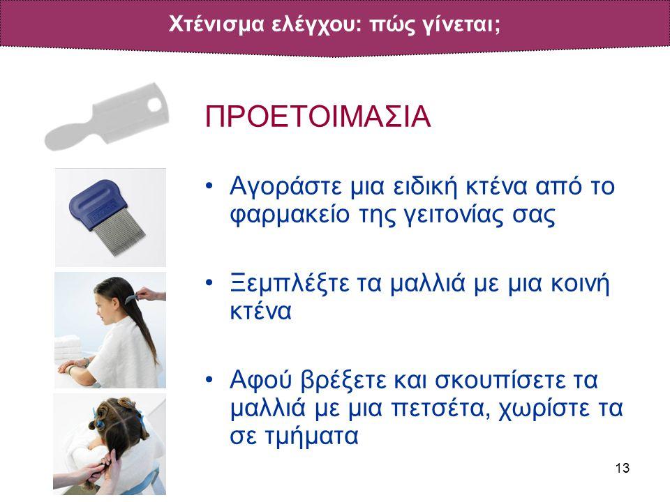 13 ΠΡΟΕΤΟΙΜΑΣΙΑ •Αγοράστε μια ειδική κτένα από το φαρμακείο της γειτονίας σας •Ξεμπλέξτε τα μαλλιά με μια κοινή κτένα •Αφού βρέξετε και σκουπίσετε τα μαλλιά με μια πετσέτα, χωρίστε τα σε τμήματα Χτένισμα ελέγχου: πώς γίνεται;
