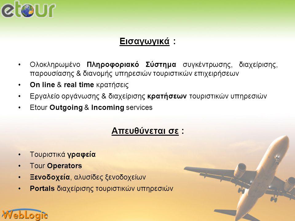 Δυνατότητες - Επίπεδα εφαρμογής : •Backoffice, Operator - εσωτερικό σύστημα για την οργάνωση & διαχείριση των τουριστικών υπηρεσιών μιας επιχείρησης •B2B - διανομή υπηρεσιών μεταξύ τουριστικών επιχειρήσεων •B2C - ηλεκτρονική πώληση τουριστικών υπηρεσιών της επιχείρησης σε τελικούς πελάτες (χρήστες internet) •Αυτοτελή υποσυστήματα εσωτερικής διαχείρισης των επιμέρους τουριστικών υπηρεσιών (ξενοδοχείο, car rental, transfer, excursion, boat, real estate) Χρήση etour : •Ως ενιαίο Πληροφοριακό Σύστημα •Ως επιλογή ή συνδυασμό ανεξάρτητων εφαρμογών διαχείρισης και διανομής, ανάλογα με τις ανάγκες της κάθε τουριστικής επιχείρησης