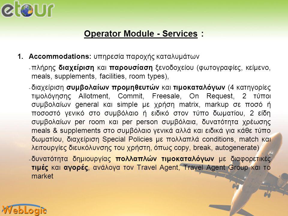 Operator Module - Services : 2.Car Rentals: υπηρεσία ενοικίασης οχημάτων σε επίπεδο group και εταιρίας − δημιουργία εταιριών παροχής οχημάτων − ταξινόμηση μοντέλων αυτοκινήτων σε Group ανά εταιρία − pickup σημεία παραλαβής, παράδοσης οχημάτων ανά εταιρία − δημιουργία συμβολαίων προμηθευτών και τιμοκαταλόγων (4 κατηγορίες τιμολόγησης, Allotment, Commit, Freesale, On Request, markup σε ποσό ή ποσοστό γενικό στο συμβόλαιο ή ειδικό στο Group, δυνατότητα χρέωσης extras στο συμβόλαιο γενικά αλλά και ειδικά για κάθε Group, δυνατότητα πολλαπλών τύπων χρέωσης με ημέρες ή μήνες και λειτουργίες διευκόλυνσης του χρήστη, όπως copy, break, create price period) − δυνατότητα δημιουργίας πολλαπλών τιμοκαταλόγων με διαφορετικές τιμές για διαφορετικά Travel Agent Group