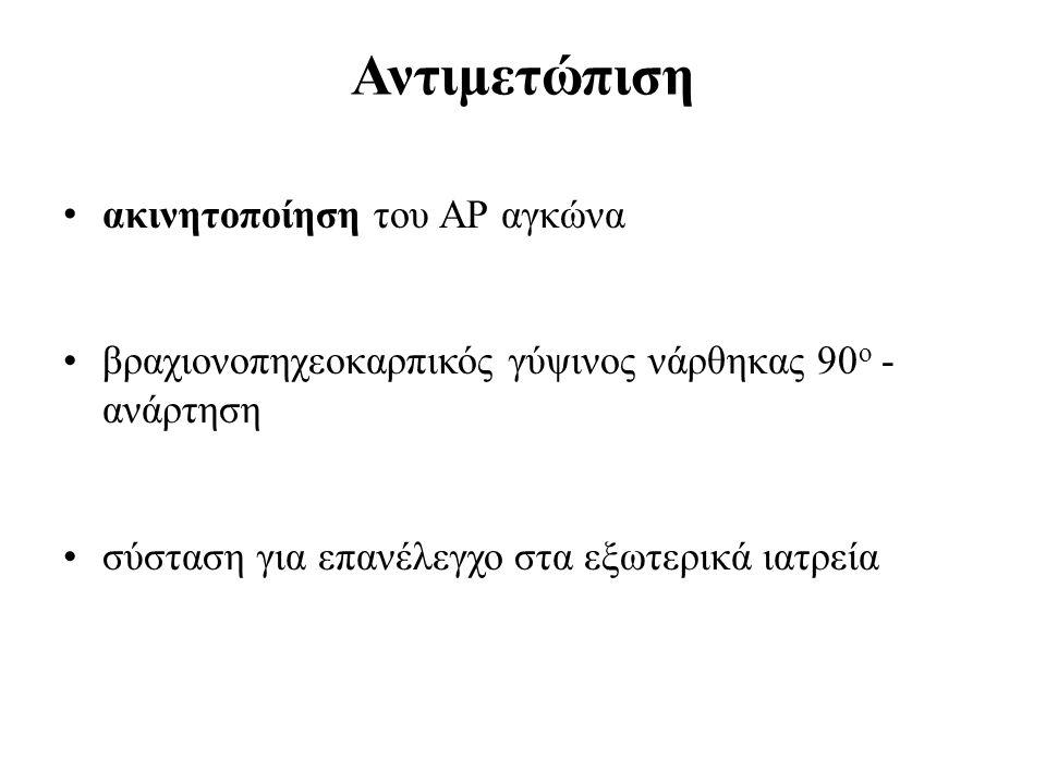 Αντιμετώπιση • ακινητοποίηση του ΑΡ αγκώνα •βραχιονοπηχεοκαρπικός γύψινος νάρθηκας 90 ο - ανάρτηση •σύσταση για επανέλεγχο στα εξωτερικά ιατρεία