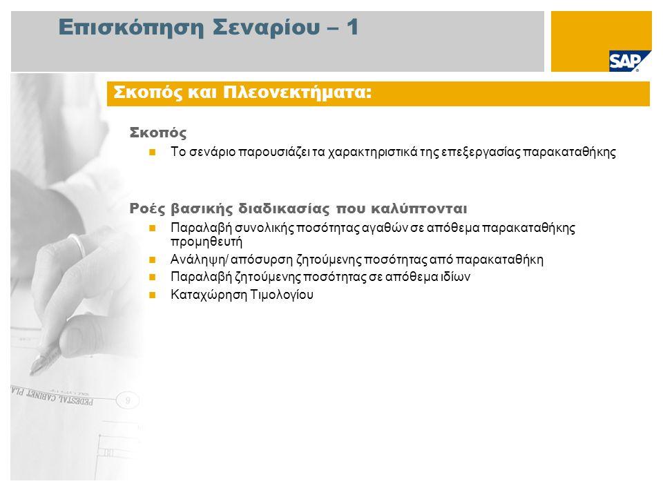 Επισκόπηση Σεναρίου – 1 Σκοπός  Το σενάριο παρουσιάζει τα χαρακτηριστικά της επεξεργασίας παρακαταθήκης Ροές βασικής διαδικασίας που καλύπτονται  Παραλαβή συνολικής ποσότητας αγαθών σε απόθεμα παρακαταθήκης προμηθευτή  Ανάληψη/ απόσυρση ζητούμενης ποσότητας από παρακαταθήκη  Παραλαβή ζητούμενης ποσότητας σε απόθεμα ιδίων  Καταχώρηση Τιμολογίου Σκοπός και Πλεονεκτήματα: