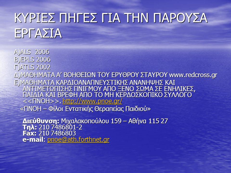 ΚΥΡΙΕΣ ΠΗΓΕΣ ΓΙΑ ΤΗΝ ΠΑΡΟΥΣΑ ΕΡΓΑΣΙΑ Α)ALS 2006 Β)EPLS 2006 Γ)ATLS 2002 Δ)ΜΑΘΗΜΑΤΑ Α' ΒΟΗΘΕΙΩΝ ΤΟΥ ΕΡΥΘΡΟΥ ΣΤΑΥΡΟΥ www.redcross.gr Ε)ΜΑΘΗΜΑΤΑ ΚΑΡΔΙΟΑΝ
