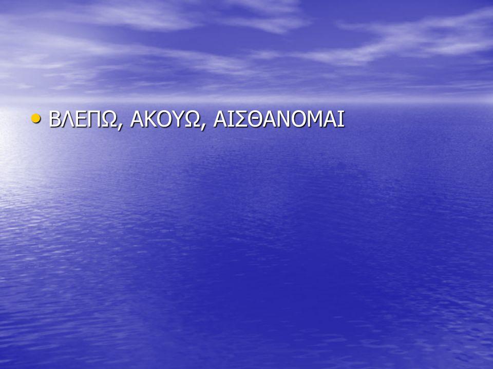 • ΒΛΕΠΩ, ΑΚΟΥΩ, ΑΙΣΘΑΝΟΜΑΙ