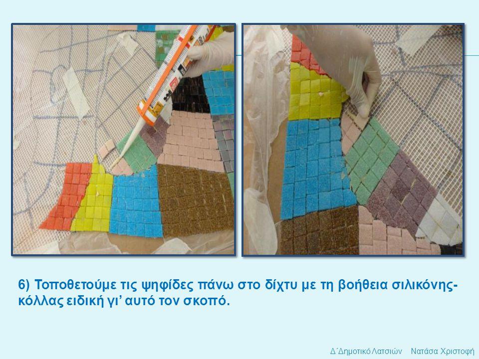 Δ΄Δημοτικό Λατσιών Νατάσα Χριστοφή 6) Τοποθετούμε τις ψηφίδες πάνω στο δίχτυ με τη βοήθεια σιλικόνης- κόλλας ειδική γι' αυτό τον σκοπό.